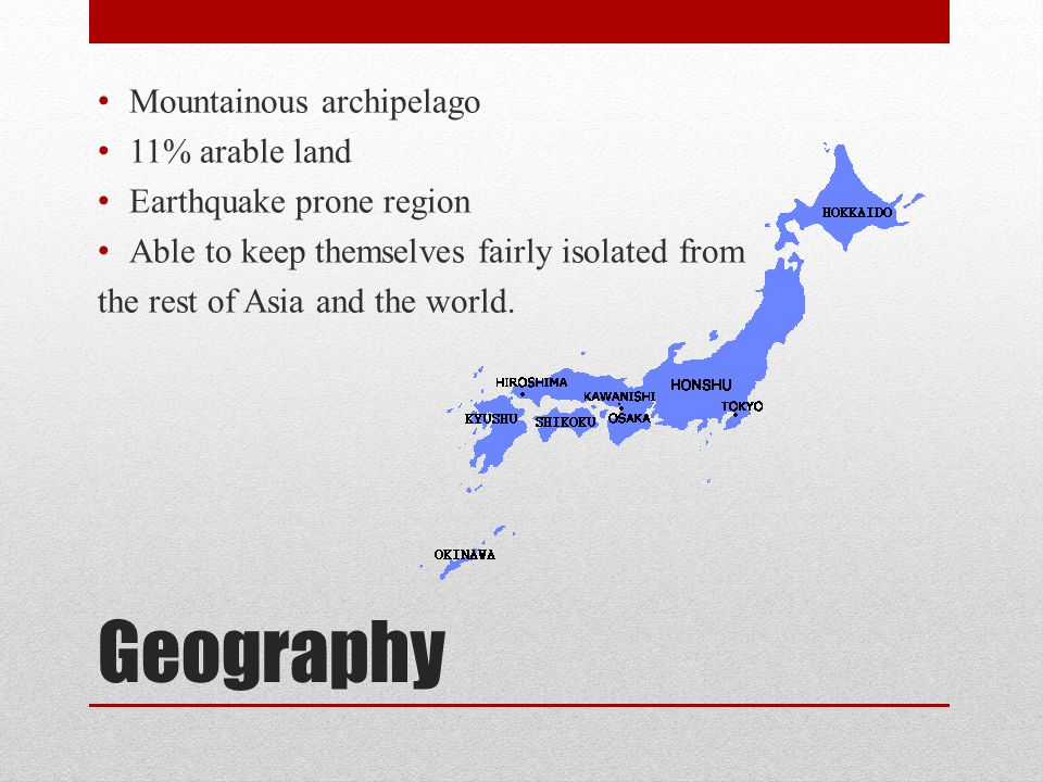 Geography Mountainous archipelago 11% arable land Earthquake prone region Able to keep themselves fairly isolated from the rest of Asia and the world.