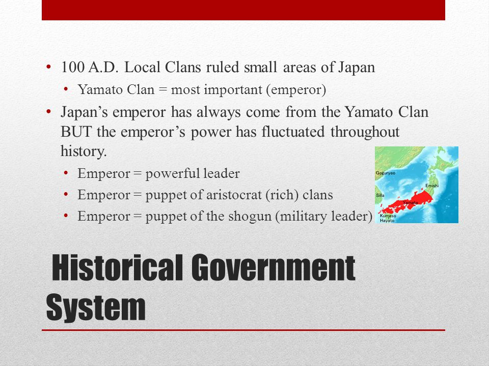 Historical Government System 100 A.D. Local Clans ruled small areas of Japan Yamato Clan = most important (emperor) Japan's emperor has always come fr