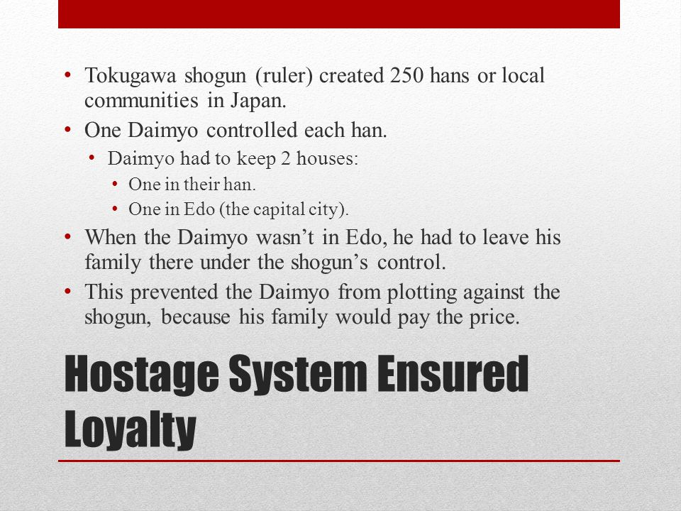 Hostage System Ensured Loyalty Tokugawa shogun (ruler) created 250 hans or local communities in Japan. One Daimyo controlled each han. Daimyo had to k