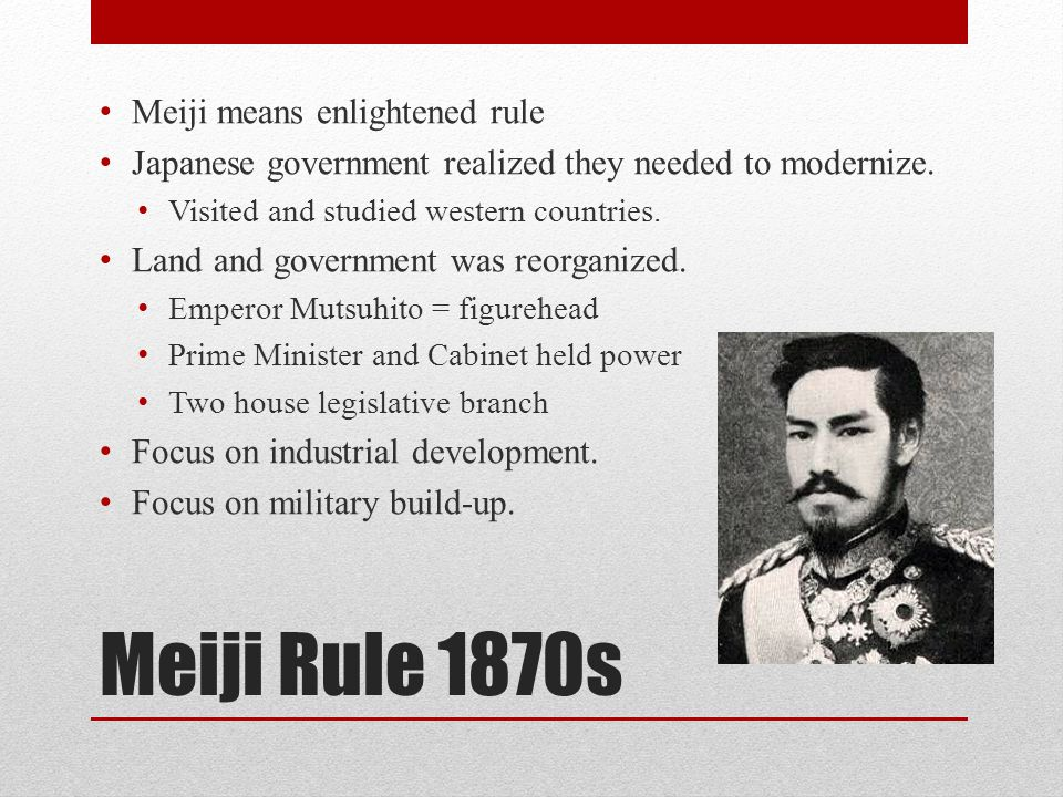 Meiji Rule 1870s Meiji means enlightened rule Japanese government realized they needed to modernize. Visited and studied western countries. Land and g