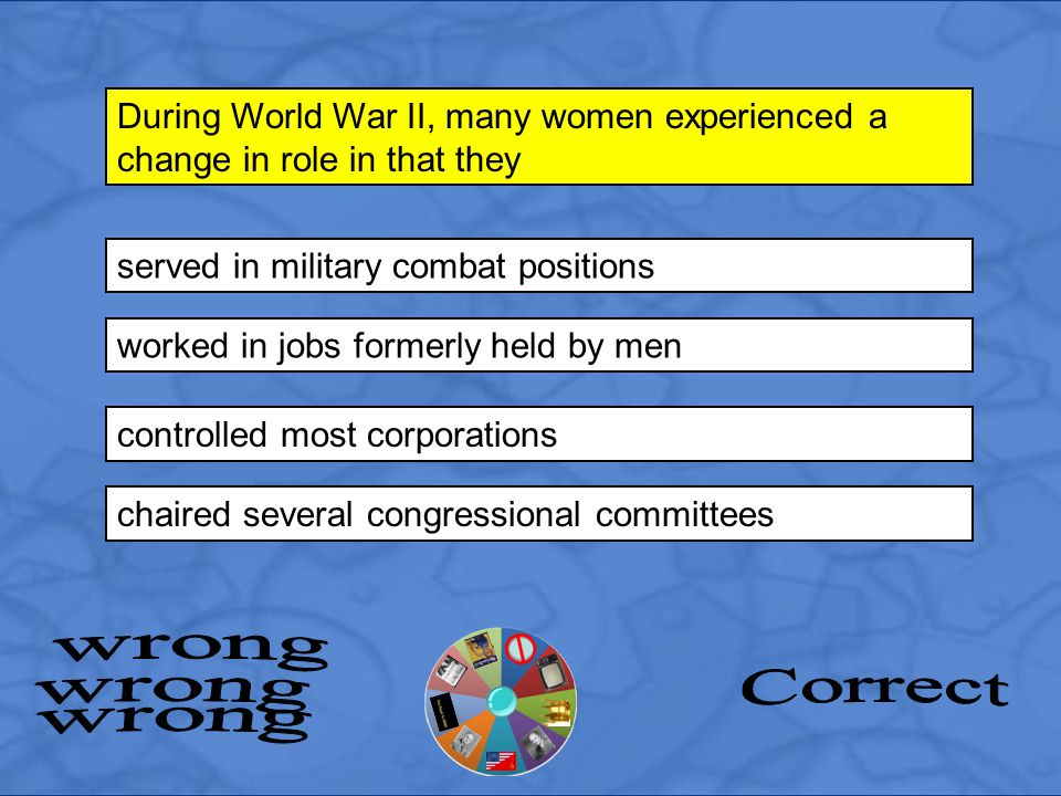 served in military combat positions During World War II, many women experienced a change in role in that they worked in jobs formerly held by men cont