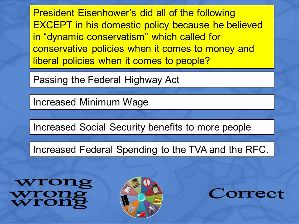 Passing the Federal Highway Act President Eisenhower's did all of the following EXCEPT in his domestic policy because he believed in dynamic conservatism which called for conservative policies when it comes to money and liberal policies when it comes to people.