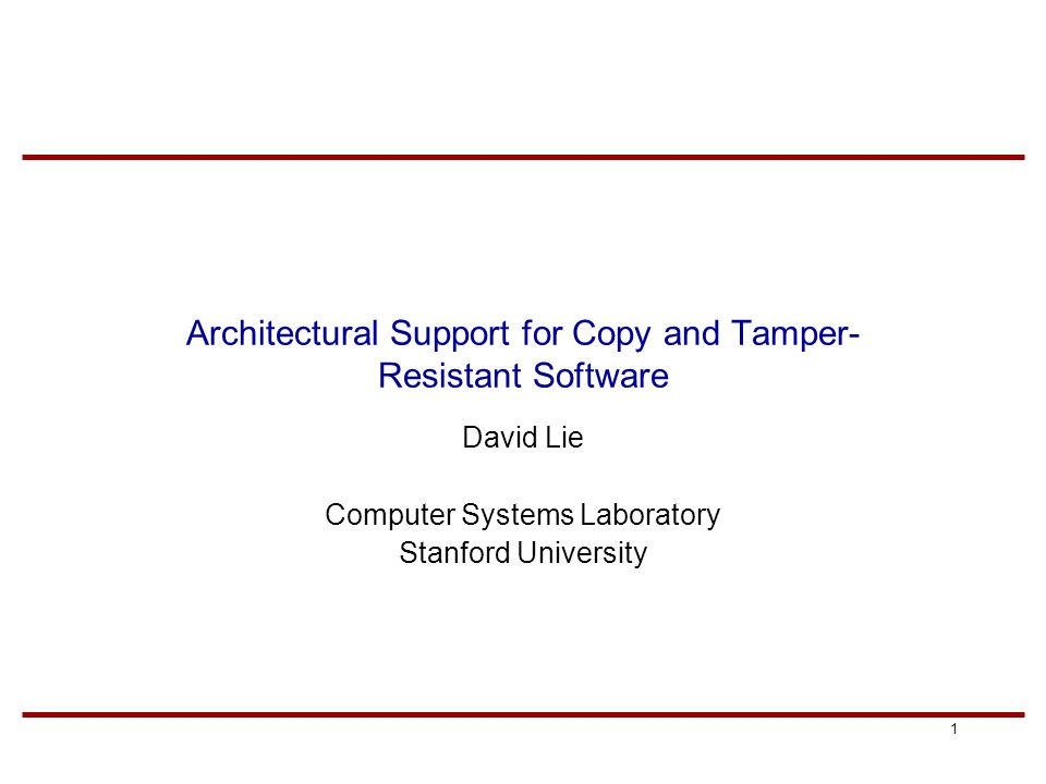 1 Architectural Support for Copy and Tamper- Resistant Software David Lie Computer Systems Laboratory Stanford University