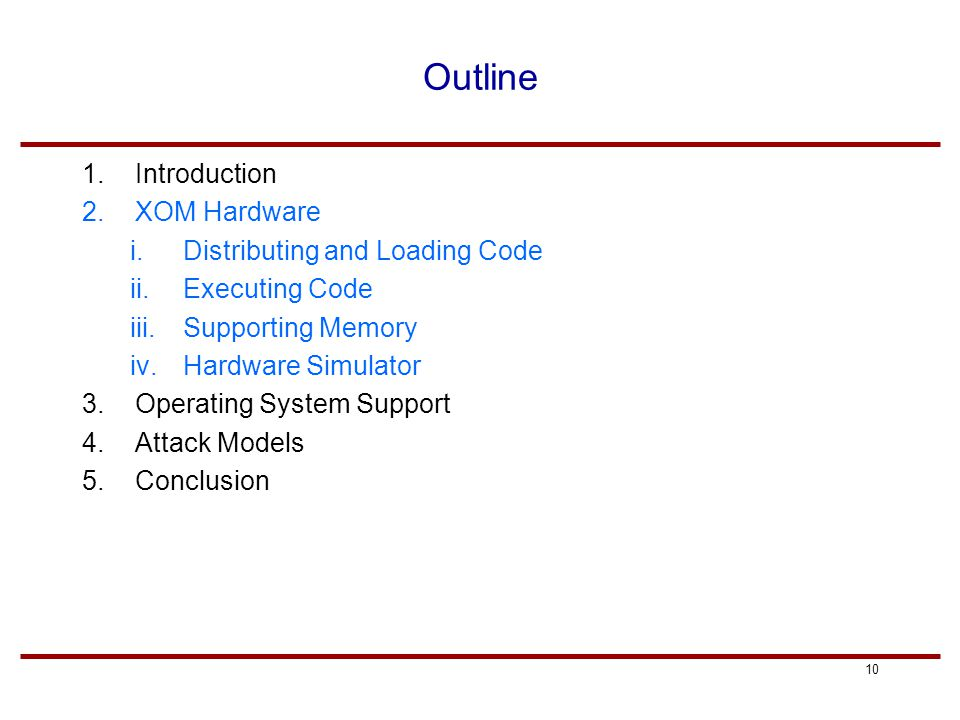 10 Outline 1.Introduction 2.XOM Hardware i.Distributing and Loading Code ii.Executing Code iii.Supporting Memory iv.Hardware Simulator 3.Operating System Support 4.Attack Models 5.Conclusion