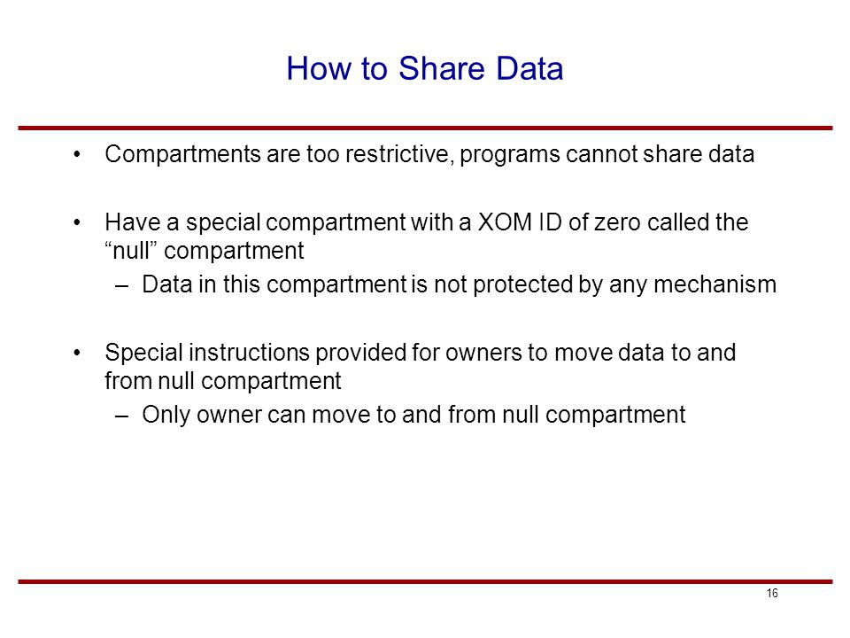 16 How to Share Data Compartments are too restrictive, programs cannot share data Have a special compartment with a XOM ID of zero called the null compartment –Data in this compartment is not protected by any mechanism Special instructions provided for owners to move data to and from null compartment –Only owner can move to and from null compartment