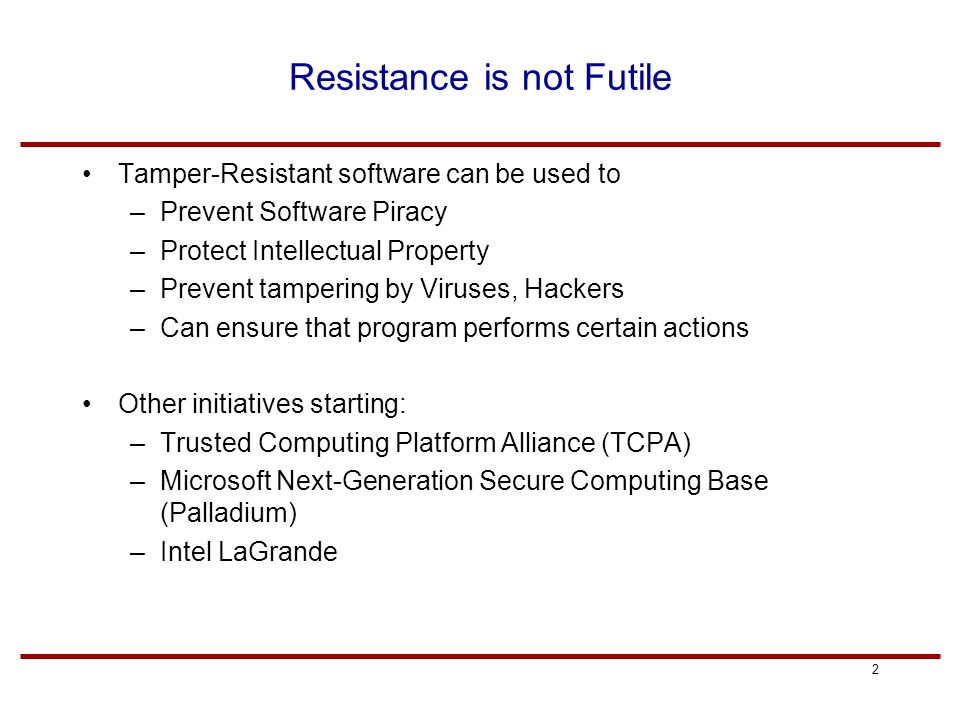 2 Resistance is not Futile Tamper-Resistant software can be used to –Prevent Software Piracy –Protect Intellectual Property –Prevent tampering by Viruses, Hackers –Can ensure that program performs certain actions Other initiatives starting: –Trusted Computing Platform Alliance (TCPA) –Microsoft Next-Generation Secure Computing Base (Palladium) –Intel LaGrande