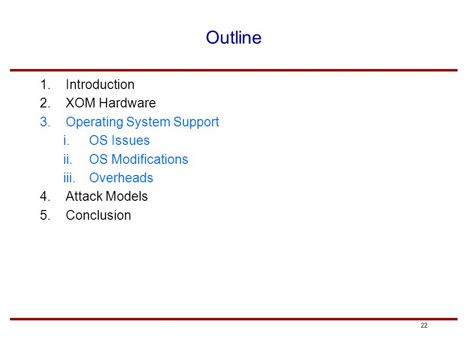 22 Outline 1.Introduction 2.XOM Hardware 3.Operating System Support i.OS Issues ii.OS Modifications iii.Overheads 4.Attack Models 5.Conclusion