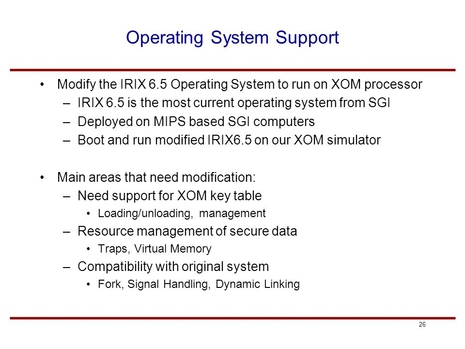 26 Operating System Support Modify the IRIX 6.5 Operating System to run on XOM processor –IRIX 6.5 is the most current operating system from SGI –Deployed on MIPS based SGI computers –Boot and run modified IRIX6.5 on our XOM simulator Main areas that need modification: –Need support for XOM key table Loading/unloading, management –Resource management of secure data Traps, Virtual Memory –Compatibility with original system Fork, Signal Handling, Dynamic Linking