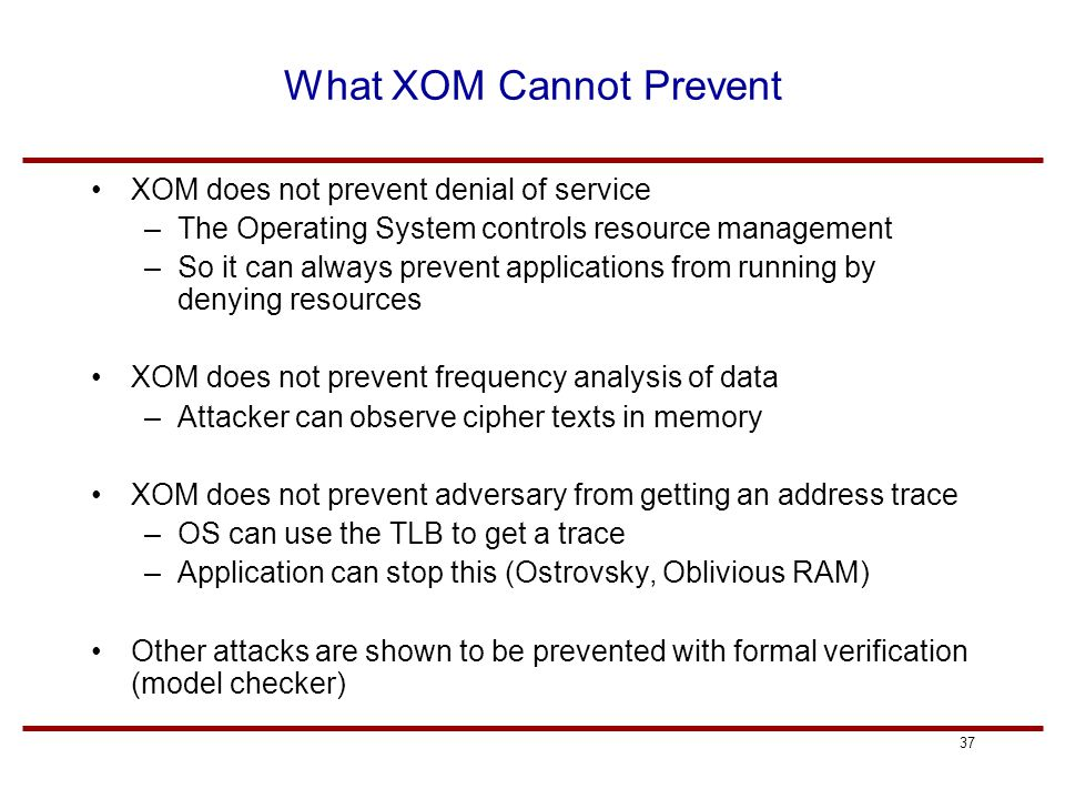 37 What XOM Cannot Prevent XOM does not prevent denial of service –The Operating System controls resource management –So it can always prevent applications from running by denying resources XOM does not prevent frequency analysis of data –Attacker can observe cipher texts in memory XOM does not prevent adversary from getting an address trace –OS can use the TLB to get a trace –Application can stop this (Ostrovsky, Oblivious RAM) Other attacks are shown to be prevented with formal verification (model checker)