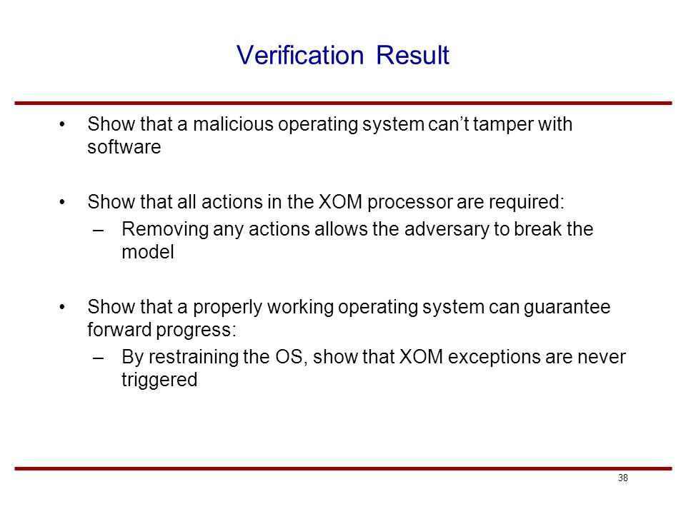 38 Verification Result Show that a malicious operating system can't tamper with software Show that all actions in the XOM processor are required: –Removing any actions allows the adversary to break the model Show that a properly working operating system can guarantee forward progress: –By restraining the OS, show that XOM exceptions are never triggered