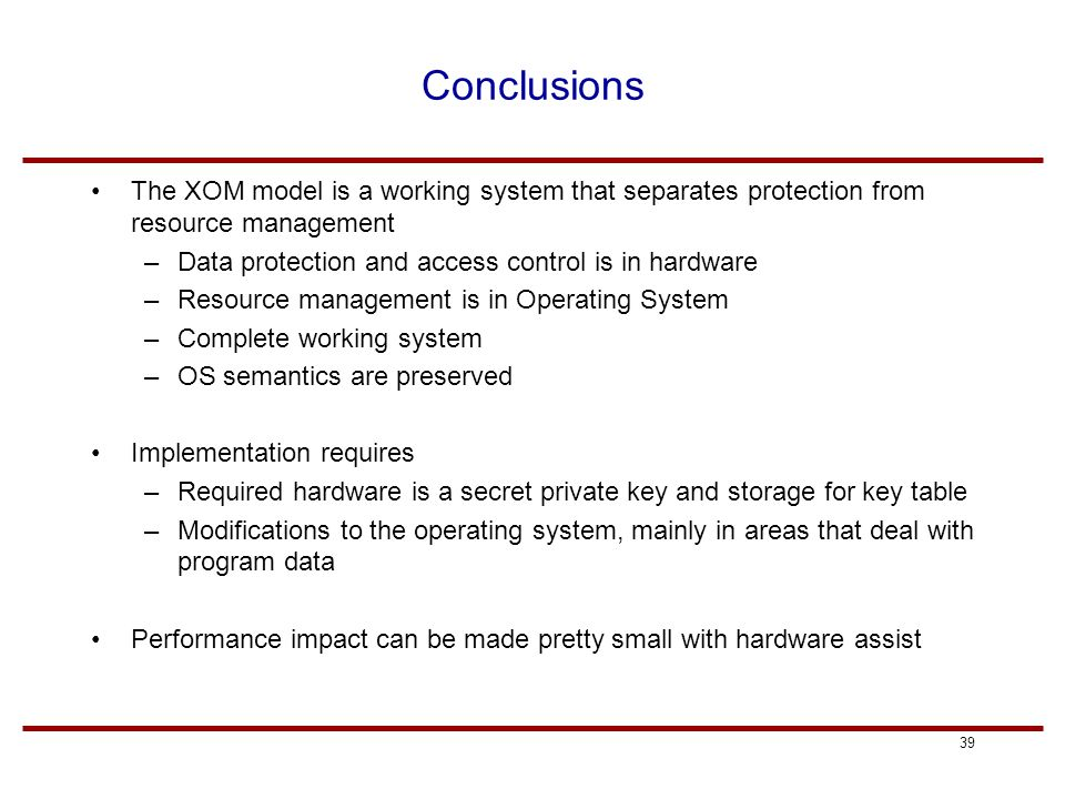 39 Conclusions The XOM model is a working system that separates protection from resource management –Data protection and access control is in hardware –Resource management is in Operating System –Complete working system –OS semantics are preserved Implementation requires –Required hardware is a secret private key and storage for key table –Modifications to the operating system, mainly in areas that deal with program data Performance impact can be made pretty small with hardware assist