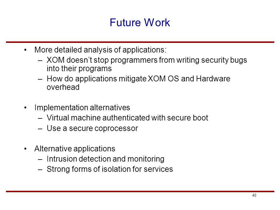40 Future Work More detailed analysis of applications: –XOM doesn't stop programmers from writing security bugs into their programs –How do applications mitigate XOM OS and Hardware overhead Implementation alternatives –Virtual machine authenticated with secure boot –Use a secure coprocessor Alternative applications –Intrusion detection and monitoring –Strong forms of isolation for services