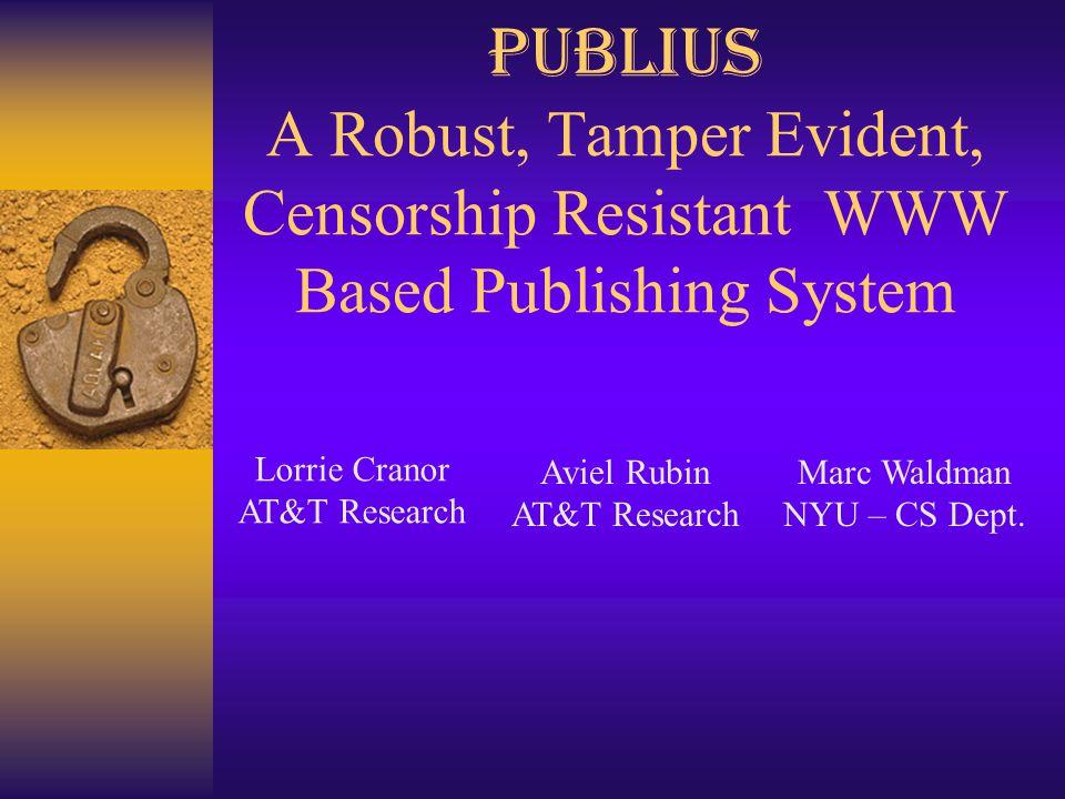 Publius A Robust, Tamper Evident, Censorship Resistant WWW Based Publishing System Marc Waldman NYU – CS Dept. Lorrie Cranor AT&T Research Aviel Rubin