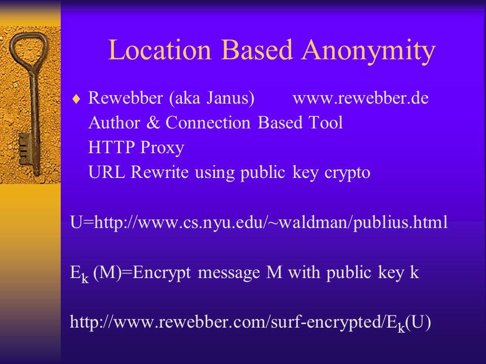 Location Based Anonymity  Rewebber (aka Janus) www.rewebber.de Author & Connection Based Tool HTTP Proxy URL Rewrite using public key crypto U=http://www.cs.nyu.edu/~waldman/publius.html E k (M)=Encrypt message M with public key k http://www.rewebber.com/surf-encrypted/E k (U)