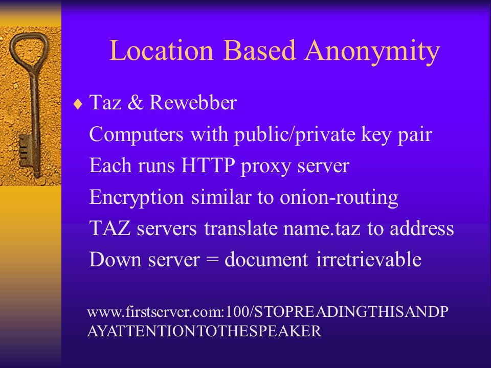 Location Based Anonymity  Taz & Rewebber Computers with public/private key pair Each runs HTTP proxy server Encryption similar to onion-routing TAZ s