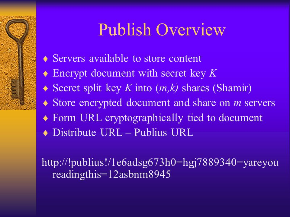 Publish Overview  Servers available to store content  Encrypt document with secret key K  Secret split key K into (m,k) shares (Shamir)  Store encrypted document and share on m servers  Form URL cryptographically tied to document  Distribute URL – Publius URL http://!publius!/1e6adsg673h0=hgj7889340=yareyou readingthis=12asbnm8945