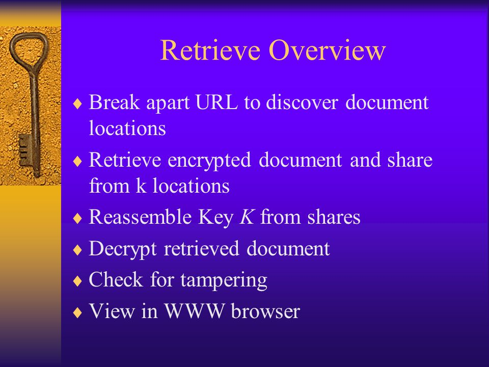 Retrieve Overview  Break apart URL to discover document locations  Retrieve encrypted document and share from k locations  Reassemble Key K from shares  Decrypt retrieved document  Check for tampering  View in WWW browser