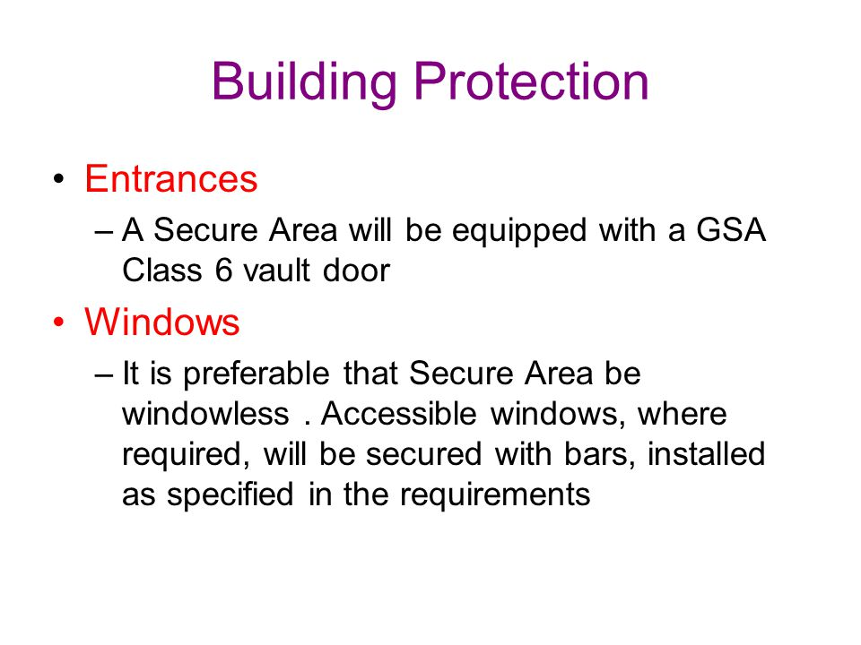 Building Protection Entrances –A Secure Area will be equipped with a GSA Class 6 vault door Windows –It is preferable that Secure Area be windowless.