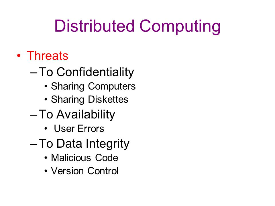 Distributed Computing Threats –To Confidentiality Sharing Computers Sharing Diskettes –To Availability User Errors –To Data Integrity Malicious Code V