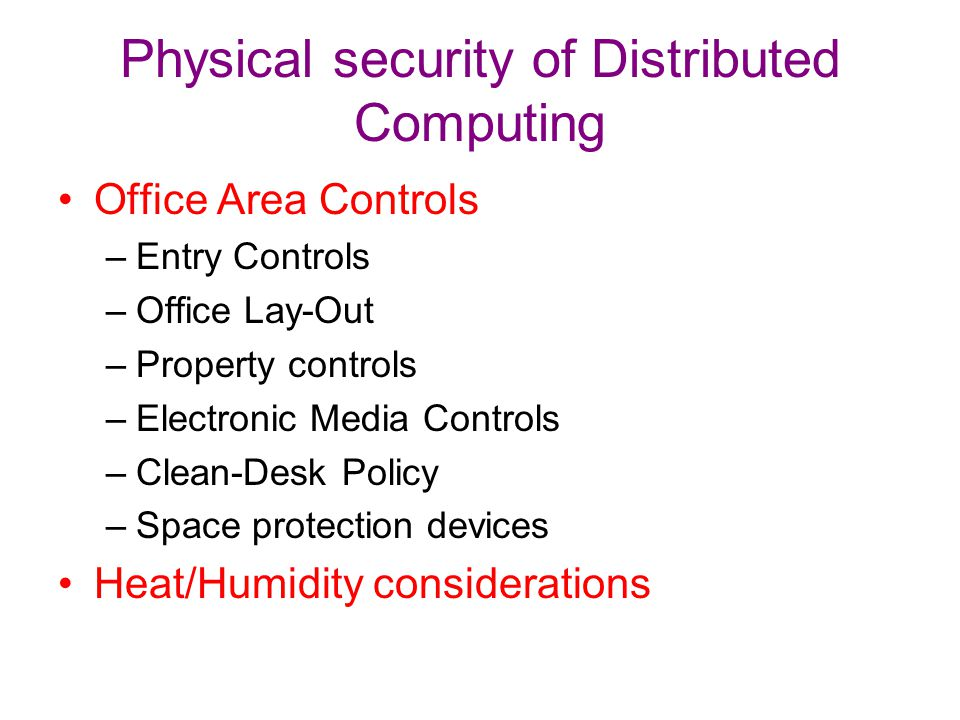 Physical security of Distributed Computing Office Area Controls –Entry Controls –Office Lay-Out –Property controls –Electronic Media Controls –Clean-D