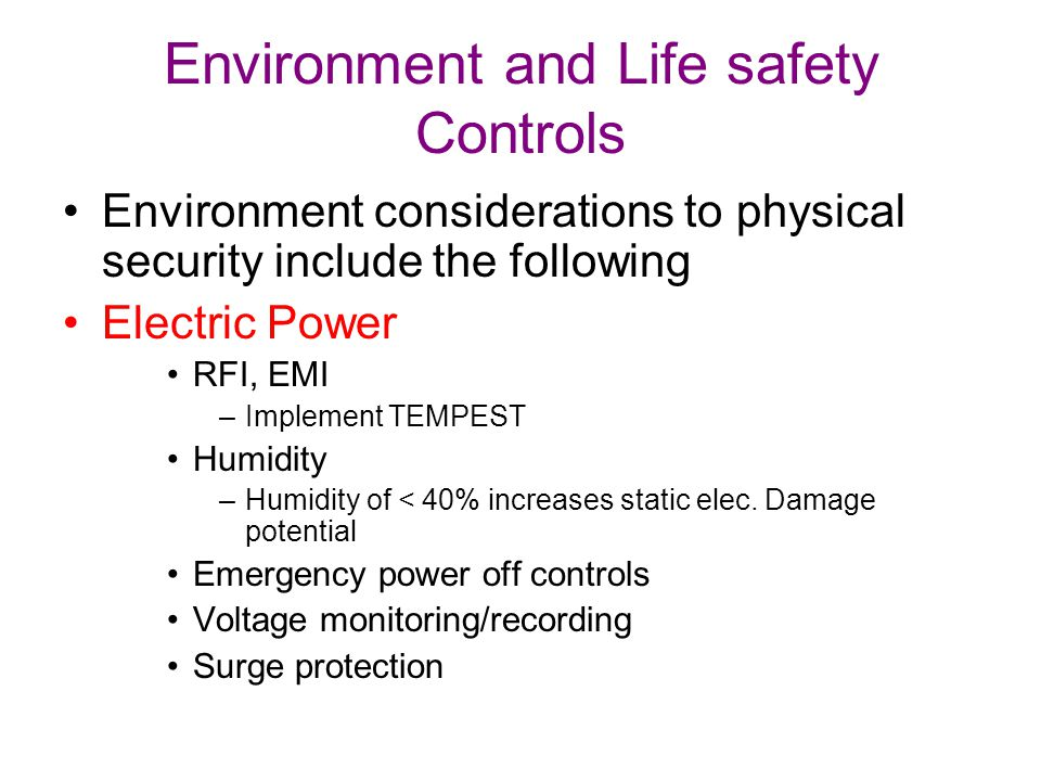 Environment and Life safety Controls Environment considerations to physical security include the following Electric Power RFI, EMI –Implement TEMPEST