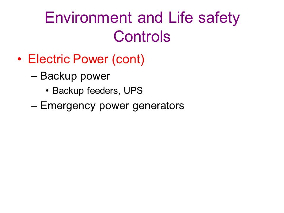 Environment and Life safety Controls Electric Power (cont) –Backup power Backup feeders, UPS –Emergency power generators