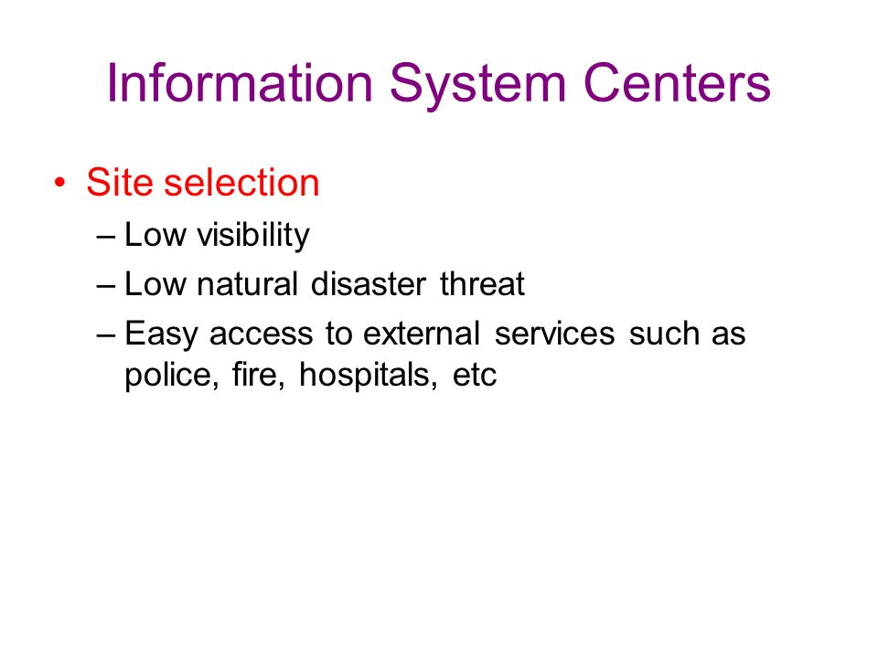 Information System Centers Site selection –Low visibility –Low natural disaster threat –Easy access to external services such as police, fire, hospita