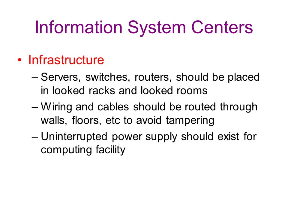 Information System Centers Infrastructure –Servers, switches, routers, should be placed in looked racks and looked rooms –Wiring and cables should be