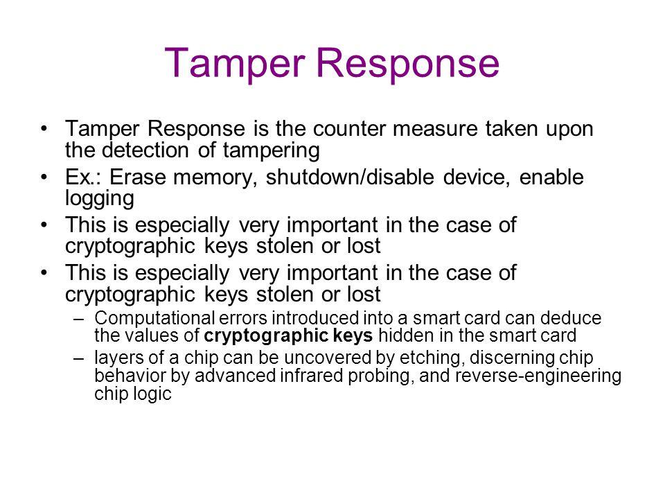 Tamper Response Tamper Response is the counter measure taken upon the detection of tampering Ex.: Erase memory, shutdown/disable device, enable loggin