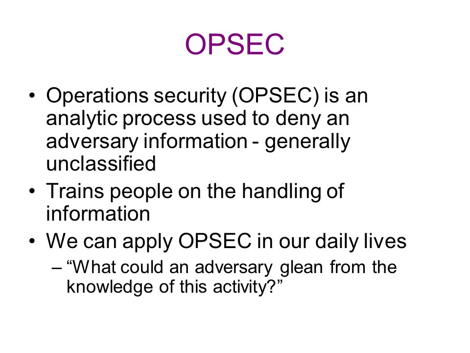 OPSEC Operations security (OPSEC) is an analytic process used to deny an adversary information - generally unclassified Trains people on the handling