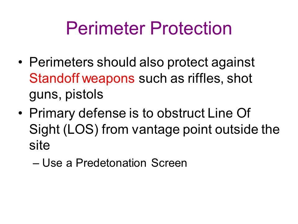 Perimeter Protection Perimeters should also protect against Standoff weapons such as riffles, shot guns, pistols Primary defense is to obstruct Line O