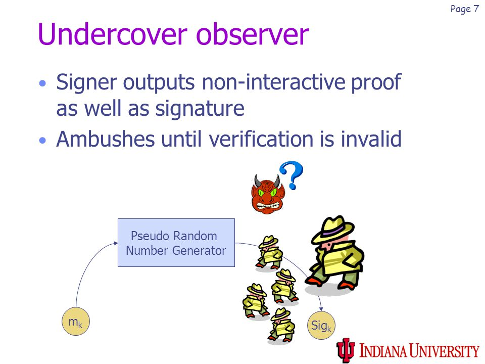 Page 7 Undercover observer Signer outputs non-interactive proof as well as signature Ambushes until verification is invalid mkmk Pseudo Random Number Generator Sig k