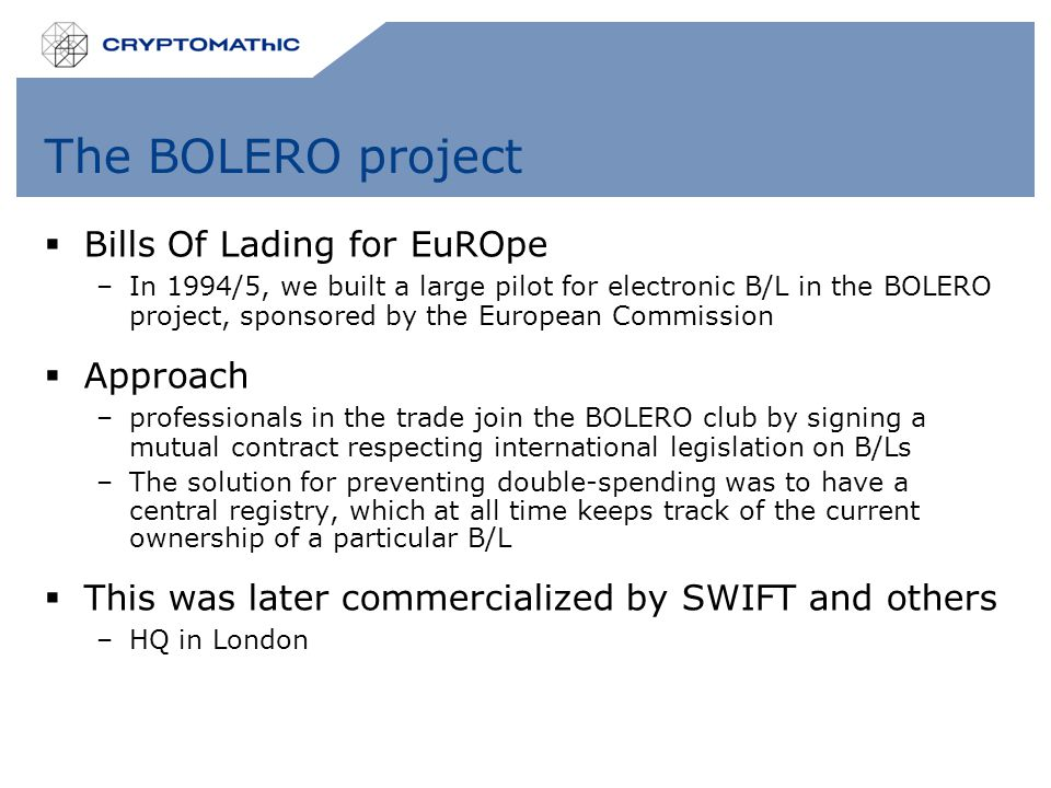 The BOLERO project  Bills Of Lading for EuROpe –In 1994/5, we built a large pilot for electronic B/L in the BOLERO project, sponsored by the European