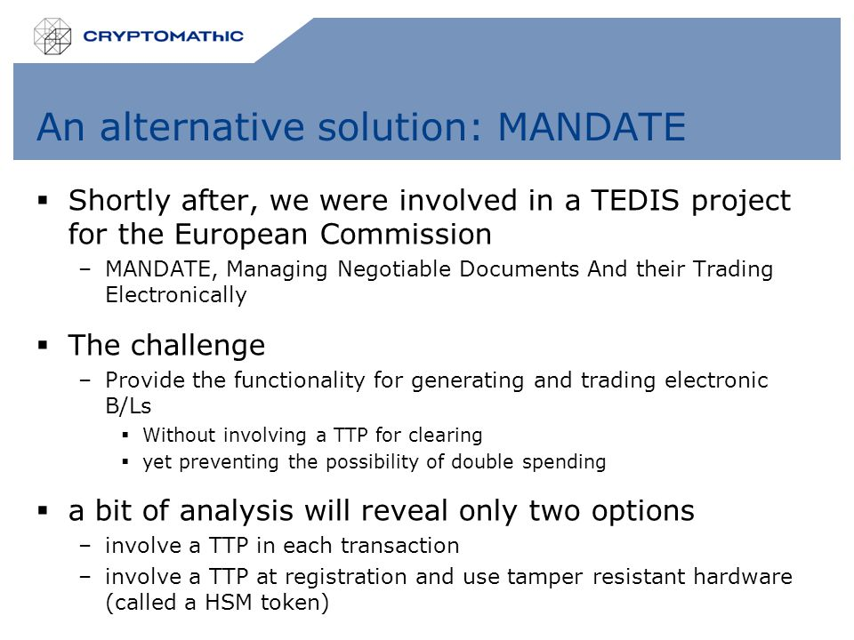 An alternative solution: MANDATE  Shortly after, we were involved in a TEDIS project for the European Commission –MANDATE, Managing Negotiable Documents And their Trading Electronically  The challenge –Provide the functionality for generating and trading electronic B/Ls  Without involving a TTP for clearing  yet preventing the possibility of double spending  a bit of analysis will reveal only two options –involve a TTP in each transaction –involve a TTP at registration and use tamper resistant hardware (called a HSM token)