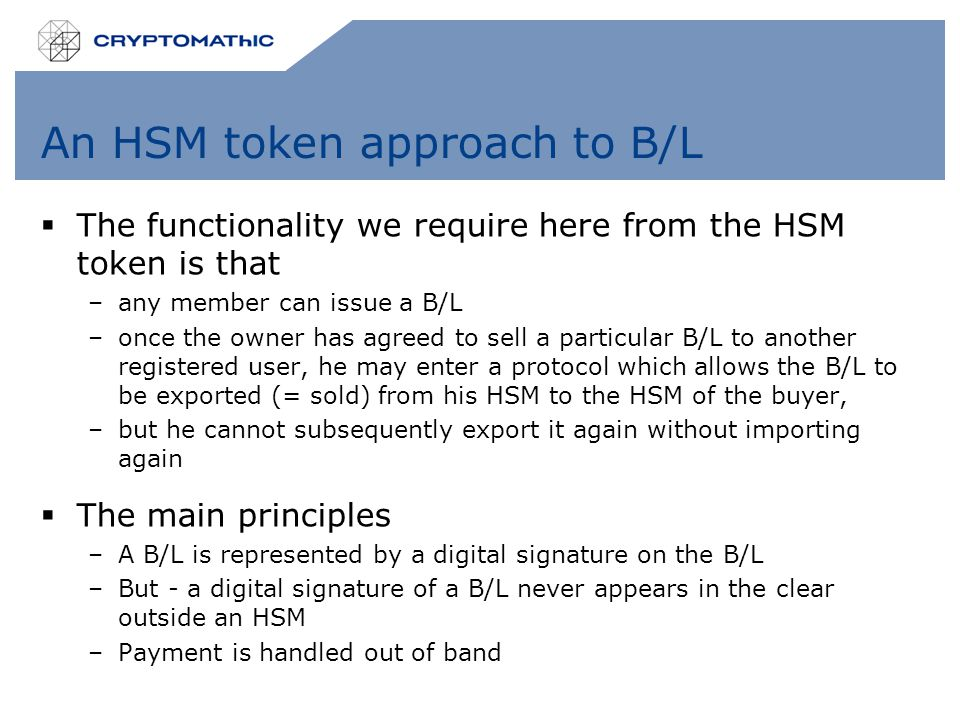 An HSM token approach to B/L  The functionality we require here from the HSM token is that –any member can issue a B/L –once the owner has agreed to sell a particular B/L to another registered user, he may enter a protocol which allows the B/L to be exported (= sold) from his HSM to the HSM of the buyer, –but he cannot subsequently export it again without importing again  The main principles –A B/L is represented by a digital signature on the B/L –But - a digital signature of a B/L never appears in the clear outside an HSM –Payment is handled out of band