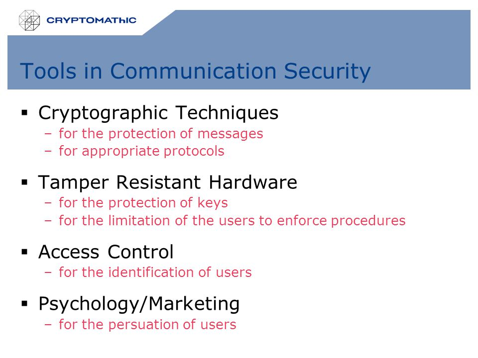Tools in Communication Security  Cryptographic Techniques –for the protection of messages –for appropriate protocols  Tamper Resistant Hardware –for the protection of keys –for the limitation of the users to enforce procedures  Access Control –for the identification of users  Psychology/Marketing –for the persuation of users