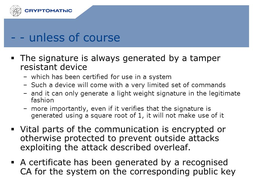 - - unless of course  The signature is always generated by a tamper resistant device –which has been certified for use in a system –Such a device will come with a very limited set of commands –and it can only generate a light weight signature in the legitimate fashion –more importantly, even if it verifies that the signature is generated using a square root of 1, it will not make use of it  Vital parts of the communication is encrypted or otherwise protected to prevent outside attacks exploiting the attack described overleaf.