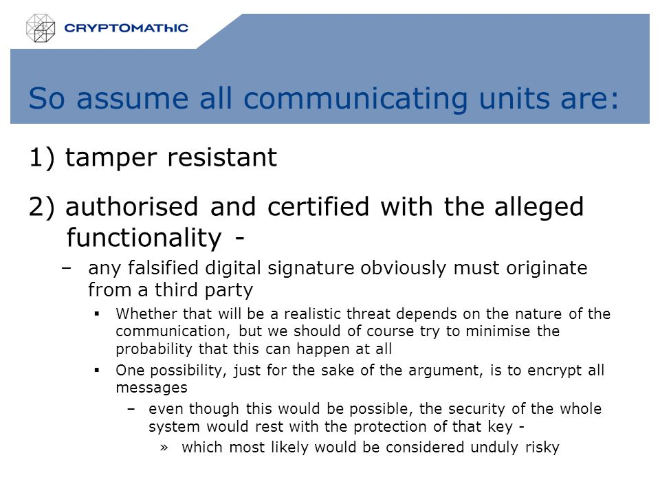 So assume all communicating units are: 1) tamper resistant 2) authorised and certified with the alleged functionality - –any falsified digital signature obviously must originate from a third party  Whether that will be a realistic threat depends on the nature of the communication, but we should of course try to minimise the probability that this can happen at all  One possibility, just for the sake of the argument, is to encrypt all messages –even though this would be possible, the security of the whole system would rest with the protection of that key - »which most likely would be considered unduly risky