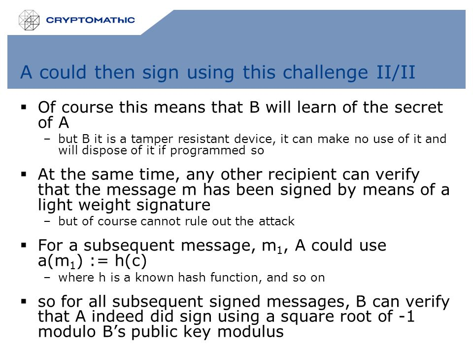 A could then sign using this challenge II/II  Of course this means that B will learn of the secret of A –but B it is a tamper resistant device, it can make no use of it and will dispose of it if programmed so  At the same time, any other recipient can verify that the message m has been signed by means of a light weight signature –but of course cannot rule out the attack  For a subsequent message, m 1, A could use a(m 1 ) := h(c) –where h is a known hash function, and so on  so for all subsequent signed messages, B can verify that A indeed did sign using a square root of -1 modulo B's public key modulus