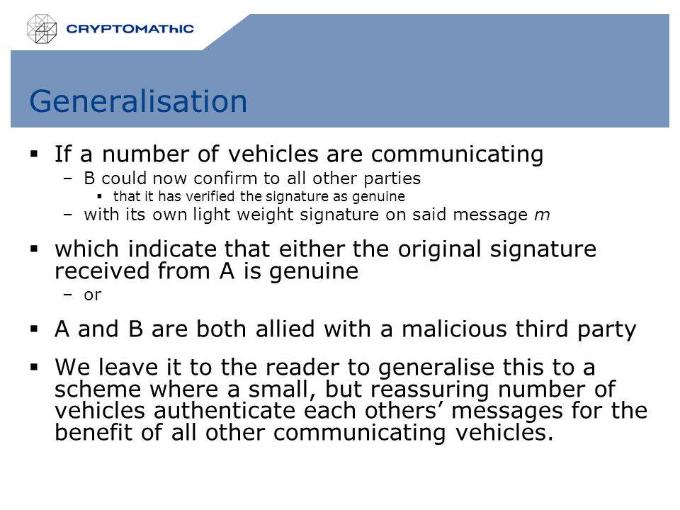 Generalisation  If a number of vehicles are communicating –B could now confirm to all other parties  that it has verified the signature as genuine –with its own light weight signature on said message m  which indicate that either the original signature received from A is genuine –or  A and B are both allied with a malicious third party  We leave it to the reader to generalise this to a scheme where a small, but reassuring number of vehicles authenticate each others' messages for the benefit of all other communicating vehicles.