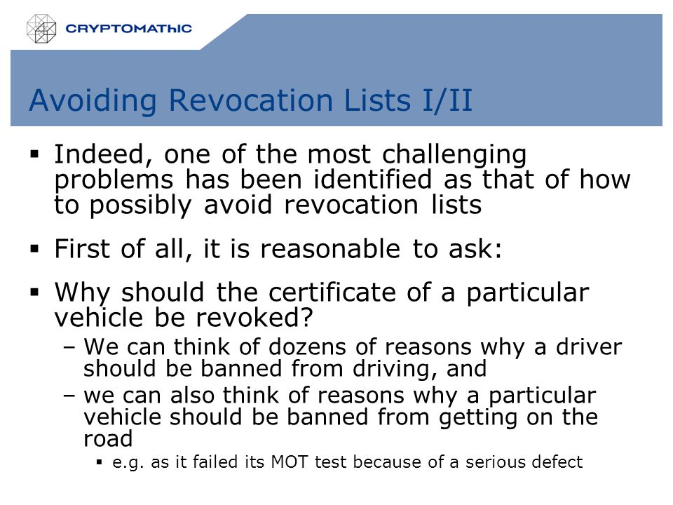 Avoiding Revocation Lists I/II  Indeed, one of the most challenging problems has been identified as that of how to possibly avoid revocation lists  First of all, it is reasonable to ask:  Why should the certificate of a particular vehicle be revoked.