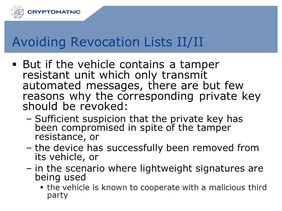 Avoiding Revocation Lists II/II  But if the vehicle contains a tamper resistant unit which only transmit automated messages, there are but few reasons why the corresponding private key should be revoked: –Sufficient suspicion that the private key has been compromised in spite of the tamper resistance, or –the device has successfully been removed from its vehicle, or –in the scenario where lightweight signatures are being used  the vehicle is known to cooperate with a malicious third party