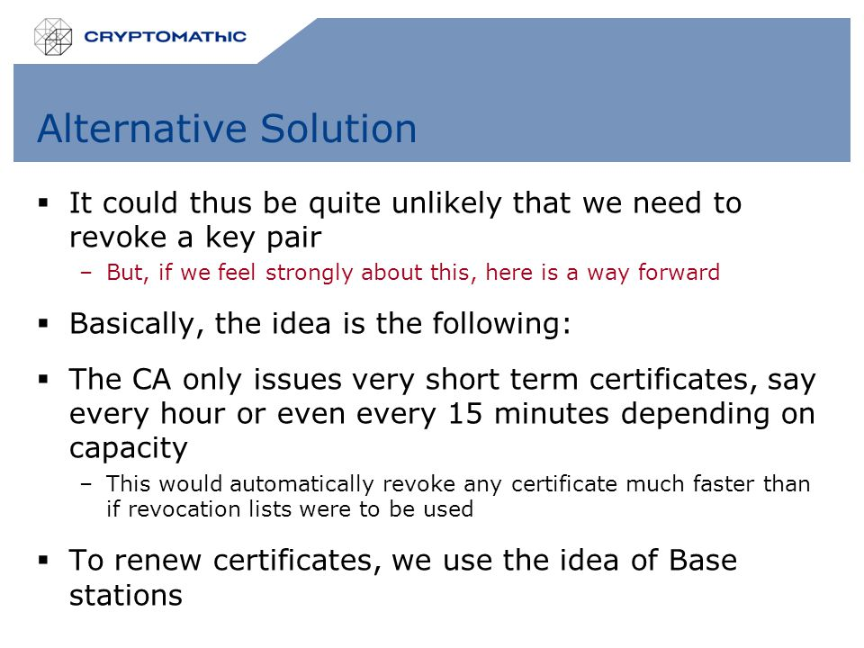 Alternative Solution  It could thus be quite unlikely that we need to revoke a key pair –But, if we feel strongly about this, here is a way forward  Basically, the idea is the following:  The CA only issues very short term certificates, say every hour or even every 15 minutes depending on capacity –This would automatically revoke any certificate much faster than if revocation lists were to be used  To renew certificates, we use the idea of Base stations