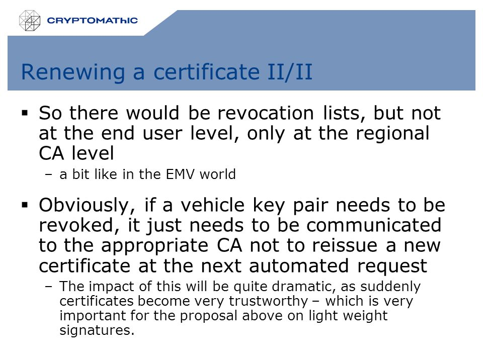 Renewing a certificate II/II  So there would be revocation lists, but not at the end user level, only at the regional CA level –a bit like in the EMV world  Obviously, if a vehicle key pair needs to be revoked, it just needs to be communicated to the appropriate CA not to reissue a new certificate at the next automated request –The impact of this will be quite dramatic, as suddenly certificates become very trustworthy – which is very important for the proposal above on light weight signatures.