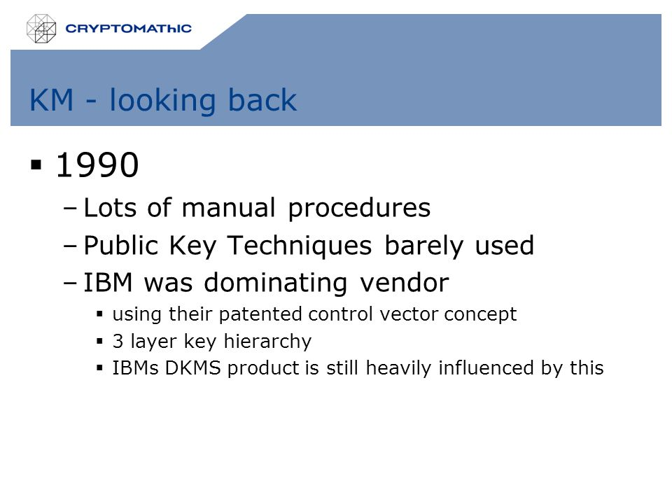 KM - looking back  1990 –Lots of manual procedures –Public Key Techniques barely used –IBM was dominating vendor  using their patented control vector concept  3 layer key hierarchy  IBMs DKMS product is still heavily influenced by this