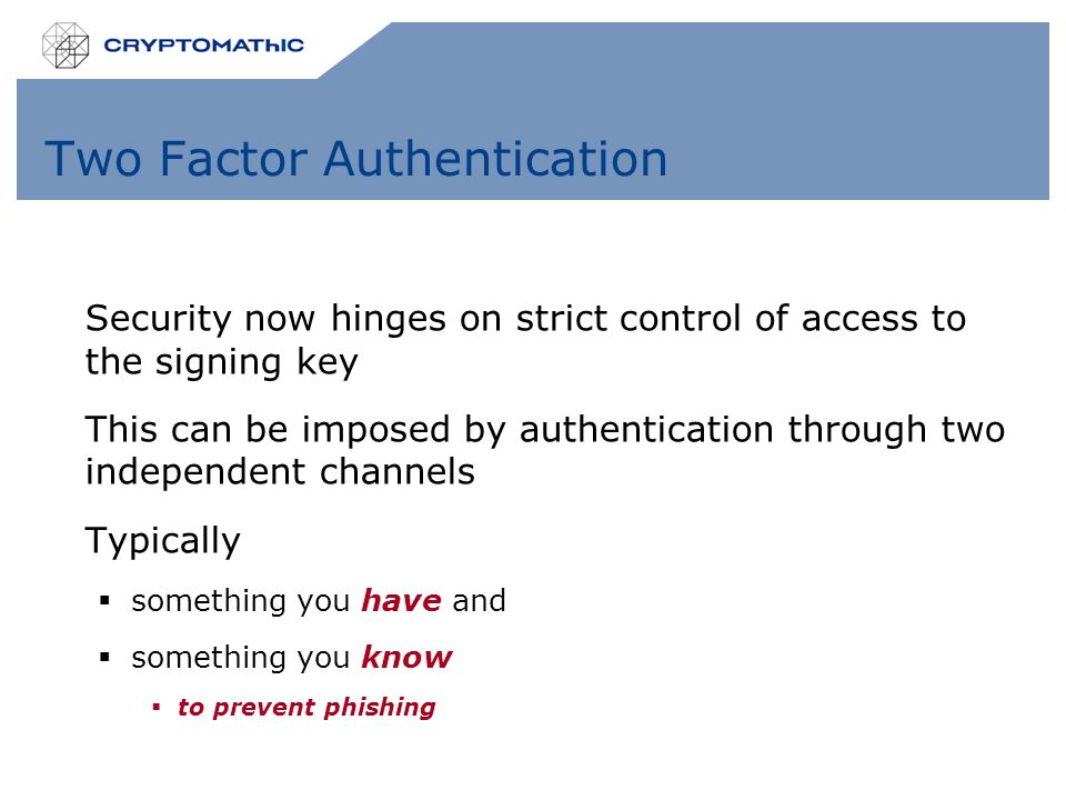Two Factor Authentication Security now hinges on strict control of access to the signing key This can be imposed by authentication through two independent channels Typically  something you have and  something you know  to prevent phishing