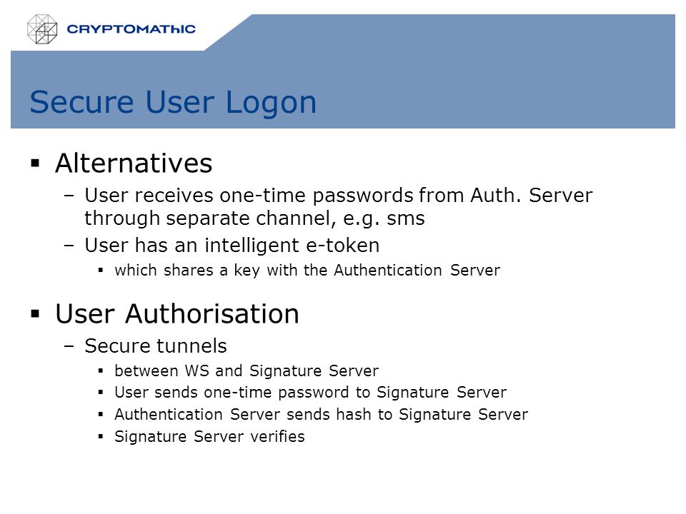 Secure User Logon  Alternatives –User receives one-time passwords from Auth. Server through separate channel, e.g. sms –User has an intelligent e-tok