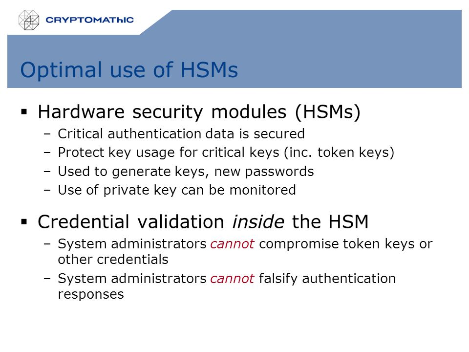 Optimal use of HSMs  Hardware security modules (HSMs) –Critical authentication data is secured –Protect key usage for critical keys (inc.