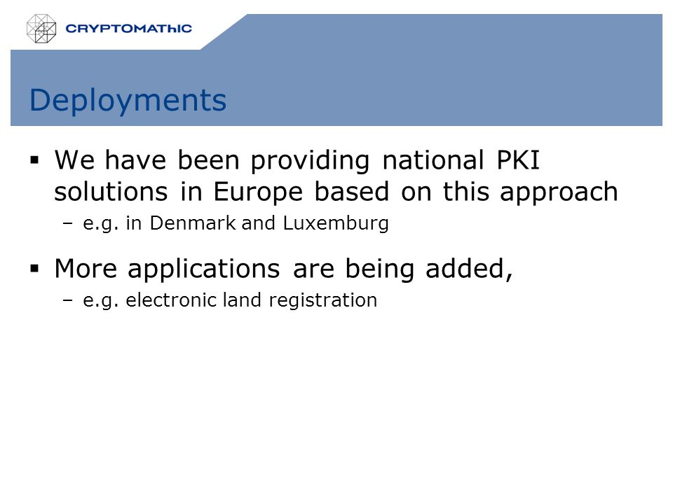 Deployments  We have been providing national PKI solutions in Europe based on this approach –e.g.