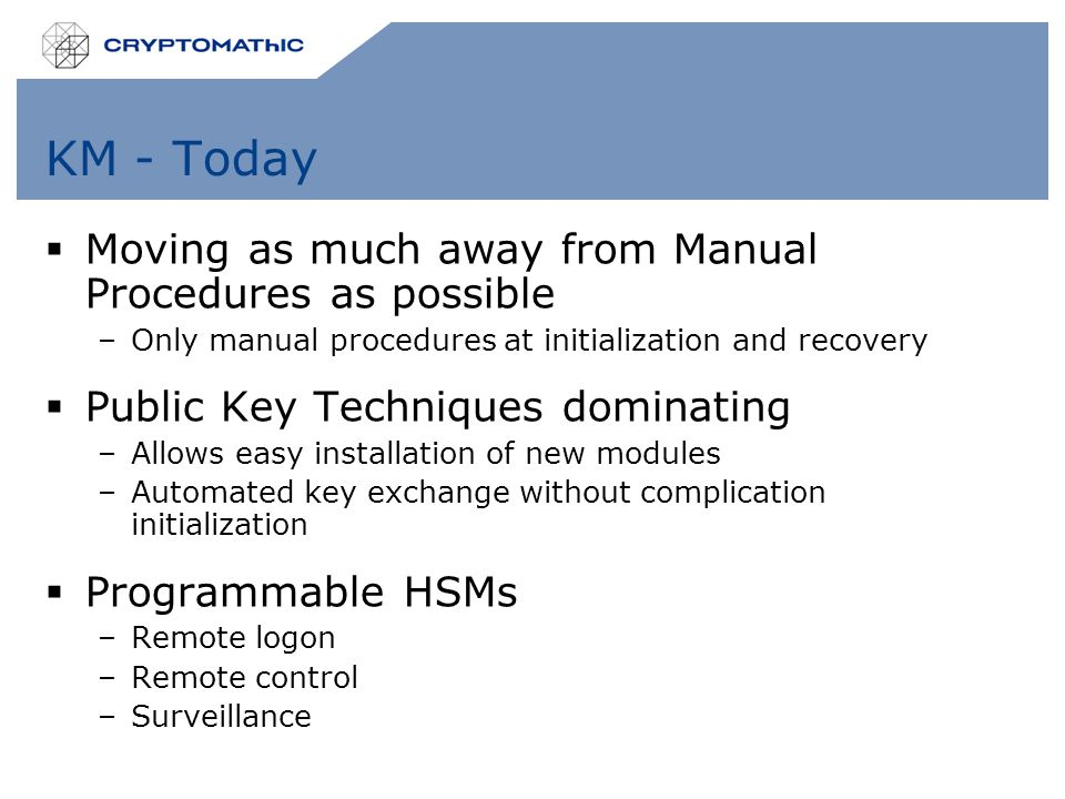 KM - Today  Moving as much away from Manual Procedures as possible –Only manual procedures at initialization and recovery  Public Key Techniques dom